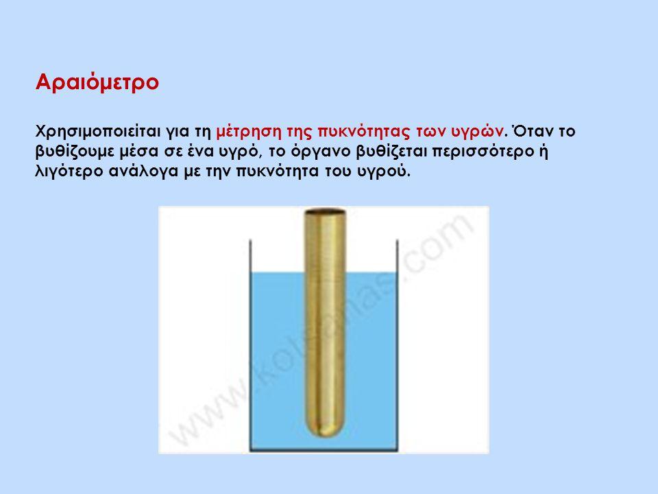 Αραιόμετρο Χρησιμοποιείται για τη μέτρηση της πυκνότητας των υγρών. Όταν το βυθίζουμε μέσα σε ένα υγρό, το όργανο βυθίζεται περισσότερο ή λιγότερο ανά