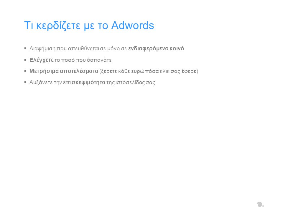  Διαφήμιση που απευθύνεται σε μόνο σε ενδιαφερόμενο κοινό  Ελέγχετε το ποσό που δαπανάτε  Μετρήσιμα αποτελέσματα (ξέρετε κάθε ευρώ πόσα κλικ σας έφερε)  Αυξάνετε την επισκεψιμότητα της ιστοσελίδας σας Τι κερδίζετε με το Adwords