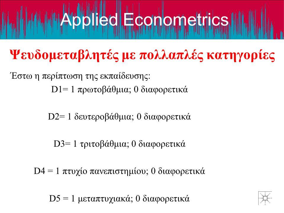 Applied Econometrics Ψευδομεταβλητές με πολλαπλές κατηγορίες Έστω η περίπτωση της εκπαίδευσης: D1= 1 πρωτοβάθμια; 0 διαφορετικά D2= 1 δευτεροβάθμια; 0