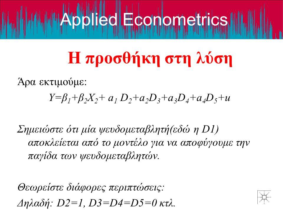 Applied Econometrics Η προσθήκη στη λύση Άρα εκτιμούμε: Y=β 1 +β 2 X 2 + a 1 D 2 +a 2 D 3 +a 3 D 4 +a 4 D 5 +u Σημειώστε ότι μία ψευδομεταβλητή(εδώ η