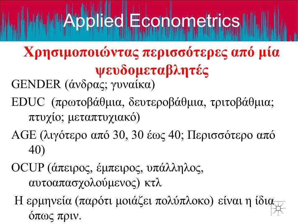 Applied Econometrics Χρησιμοποιώντας περισσότερες από μία ψευδομεταβλητές GENDER (άνδρας; γυναίκα) EDUC (πρωτοβάθμια, δευτεροβάθμια, τριτοβάθμια; πτυχ