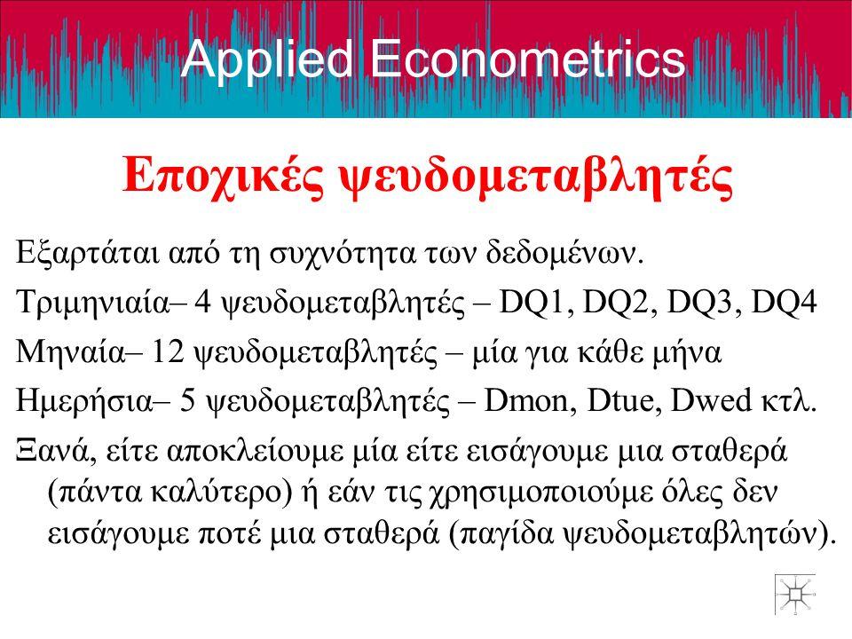 Applied Econometrics Εποχικές ψευδομεταβλητές Εξαρτάται από τη συχνότητα των δεδομένων. Τριμηνιαία– 4 ψευδομεταβλητές – DQ1, DQ2, DQ3, DQ4 Μηναία– 12