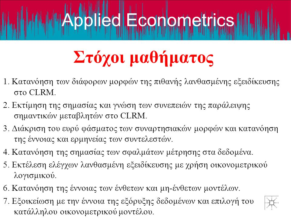 Applied Econometrics Στόχοι μαθήματος 1. Κατανόηση των διάφορων μορφών της πιθανής λανθασμένης εξειδίκευσης στο CLRM. 2. Εκτίμηση της σημασίας και γνώ
