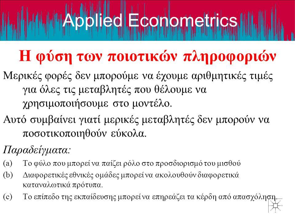 Applied Econometrics Η φύση των ποιοτικών πληροφοριών Μερικές φορές δεν μπορούμε να έχουμε αριθμητικές τιμές για όλες τις μεταβλητές που θέλουμε να χρ