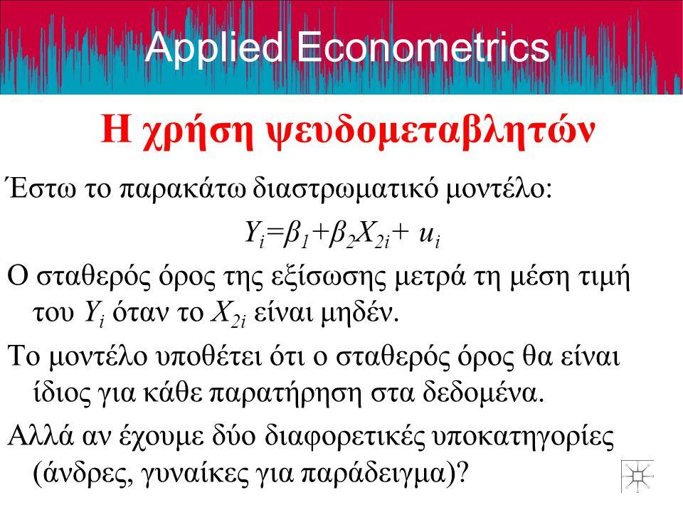 Applied Econometrics Η χρήση ψευδομεταβλητών Έστω το παρακάτω διαστρωματικό μοντέλο: Y i =β 1 +β 2 X 2i + u i Ο σταθερός όρος της εξίσωσης μετρά τη μέ