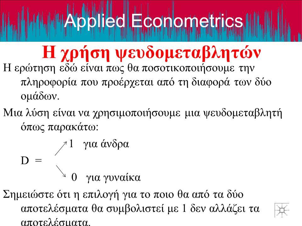 Applied Econometrics Η χρήση ψευδομεταβλητών Η ερώτηση εδώ είναι πως θα ποσοτικοποιήσουμε την πληροφορία που προέρχεται από τη διαφορά των δύο ομάδων.