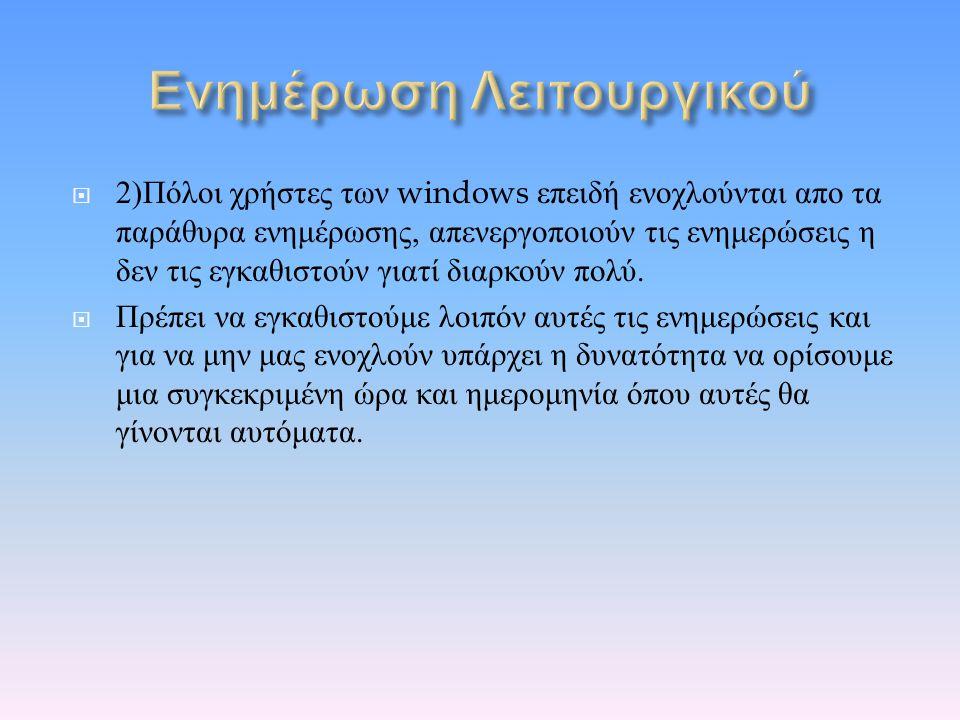  2) Πόλοι χρήστες των windows επειδή ενοχλούνται απο τα παράθυρα ενημέρωσης, απενεργοποιούν τις ενημερώσεις η δεν τις εγκαθιστούν γιατί διαρκούν πολύ