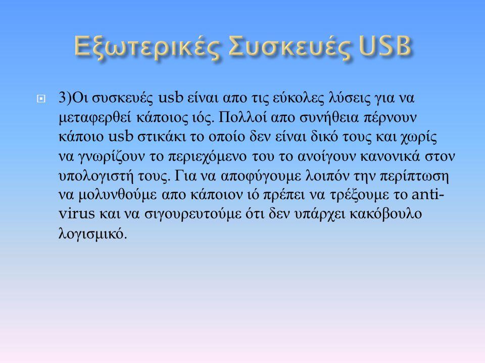  3) Οι συσκευές usb είναι απο τις εύκολες λύσεις για να μεταφερθεί κάποιος ιός. Πολλοί απο συνήθεια πέρνουν κάποιο usb στικάκι το οποίο δεν είναι δικ