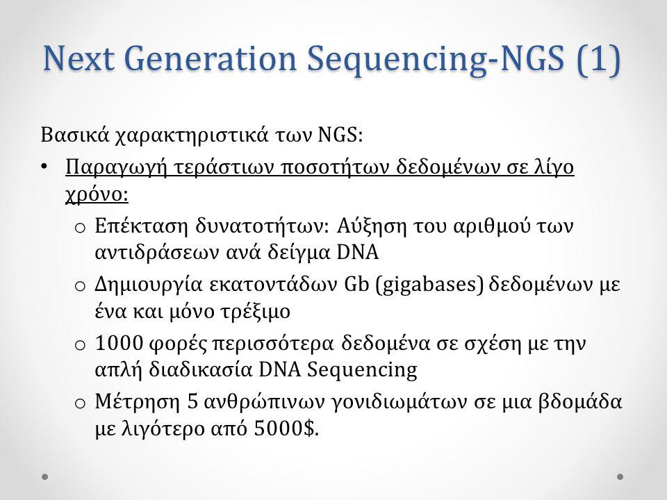 Next Generation Sequencing-NGS (1) Βασικά χαρακτηριστικά των NGS: • Παραγωγή τεράστιων ποσοτήτων δεδομένων σε λίγο χρόνο: o Επέκταση δυνατοτήτων: Αύξηση του αριθμού των αντιδράσεων ανά δείγμα DNA o Δημιουργία εκατοντάδων Gb (gigabases) δεδομένων με ένα και μόνο τρέξιμο o 1000 φορές περισσότερα δεδομένα σε σχέση με την απλή διαδικασία DNA Sequencing o Μέτρηση 5 ανθρώπινων γονιδιωμάτων σε μια βδομάδα με λιγότερο από 5000$.