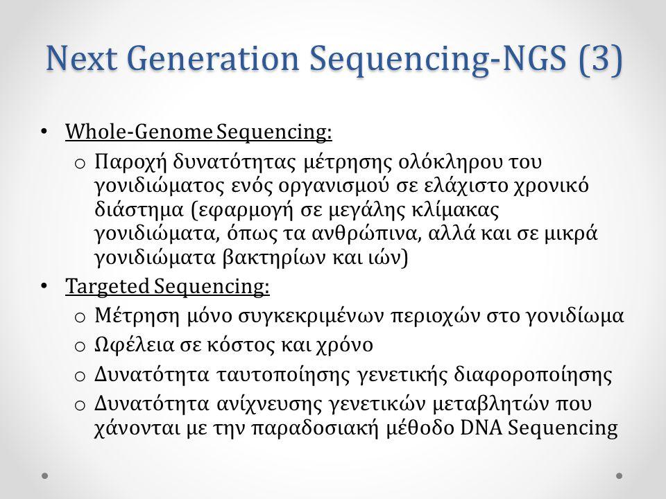Next Generation Sequencing-NGS (3) • Whole-Genome Sequencing: o Παροχή δυνατότητας μέτρησης ολόκληρου του γονιδιώματος ενός οργανισμού σε ελάχιστο χρονικό διάστημα (εφαρμογή σε μεγάλης κλίμακας γονιδιώματα, όπως τα ανθρώπινα, αλλά και σε μικρά γονιδιώματα βακτηρίων και ιών) • Targeted Sequencing: o Μέτρηση μόνο συγκεκριμένων περιοχών στο γονιδίωμα o Ωφέλεια σε κόστος και χρόνο o Δυνατότητα ταυτοποίησης γενετικής διαφοροποίησης o Δυνατότητα ανίχνευσης γενετικών μεταβλητών που χάνονται με την παραδοσιακή μέθοδο DNA Sequencing