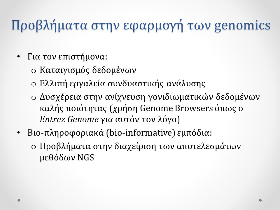 Προβλήματα στην εφαρμογή των genomics • Για τον επιστήμονα: o Καταιγισμός δεδομένων o Ελλιπή εργαλεία συνδυαστικής ανάλυσης o Δυσχέρεια στην ανίχνευση γονιδιωματικών δεδομένων καλής ποιότητας (χρήση Genome Browsers όπως ο Entrez Genome για αυτόν τον λόγο) • Βιο-πληροφοριακά (bio-informative) εμπόδια: o Προβλήματα στην διαχείριση των αποτελεσμάτων μεθόδων NGS