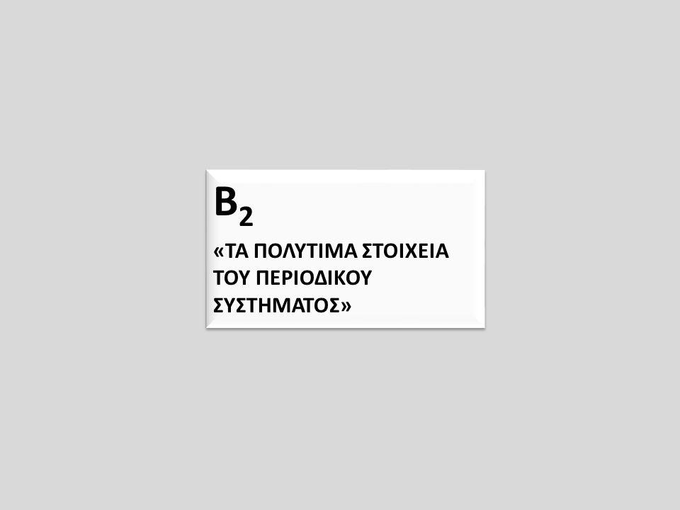Β 2 «ΤΑ ΠΟΛΥΤΙΜΑ ΣΤΟΙΧΕΙΑ ΤΟΥ ΠΕΡΙΟΔΙΚΟΥ ΣΥΣΤΗΜΑΤΟΣ» Β 2 «ΤΑ ΠΟΛΥΤΙΜΑ ΣΤΟΙΧΕΙΑ ΤΟΥ ΠΕΡΙΟΔΙΚΟΥ ΣΥΣΤΗΜΑΤΟΣ»