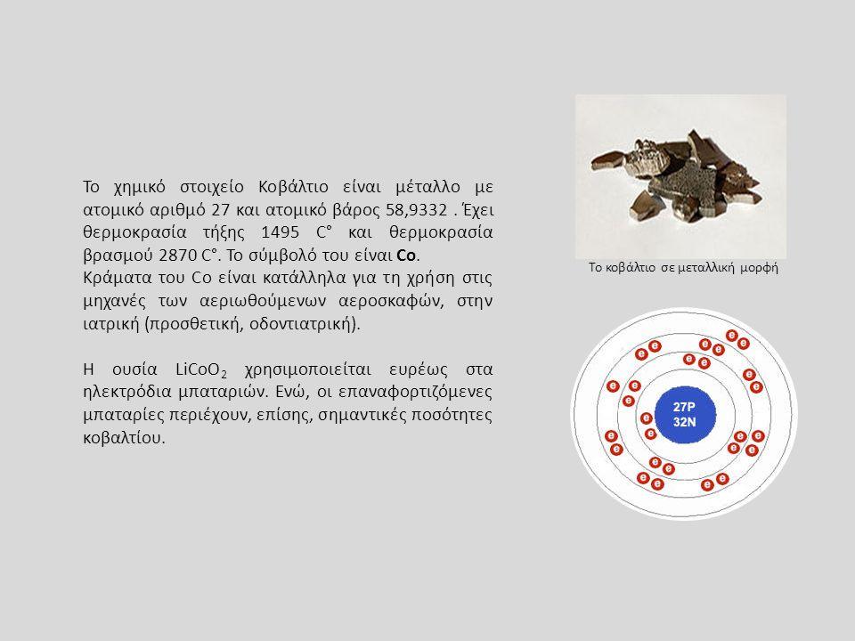 Το κοβάλτιο σε μεταλλική μορφή Το χημικό στοιχείο Κοβάλτιο είναι μέταλλο με ατομικό αριθμό 27 και ατομικό βάρος 58,9332. Έχει θερμοκρασία τήξης 1495 C