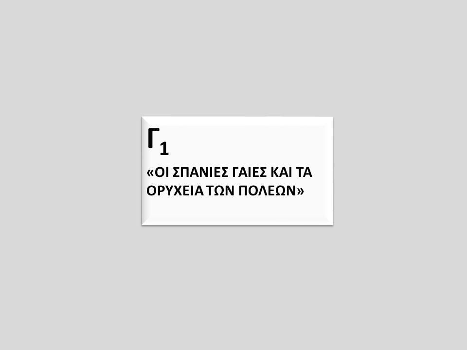Γ 1 «ΟΙ ΣΠΑΝΙΕΣ ΓΑΙΕΣ ΚΑΙ ΤΑ ΟΡΥΧΕΙΑ ΤΩΝ ΠΟΛΕΩΝ» Γ 1 «ΟΙ ΣΠΑΝΙΕΣ ΓΑΙΕΣ ΚΑΙ ΤΑ ΟΡΥΧΕΙΑ ΤΩΝ ΠΟΛΕΩΝ»