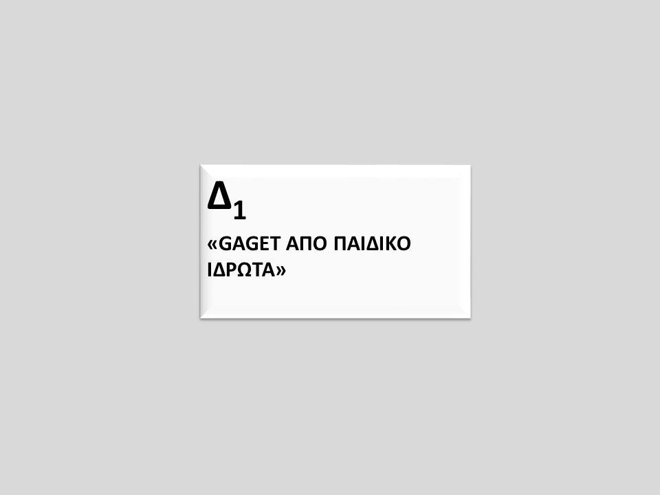 Δ 1 «GAGET ΑΠΟ ΠΑΙΔΙΚΟ ΙΔΡΩΤΑ» Δ 1 «GAGET ΑΠΟ ΠΑΙΔΙΚΟ ΙΔΡΩΤΑ»