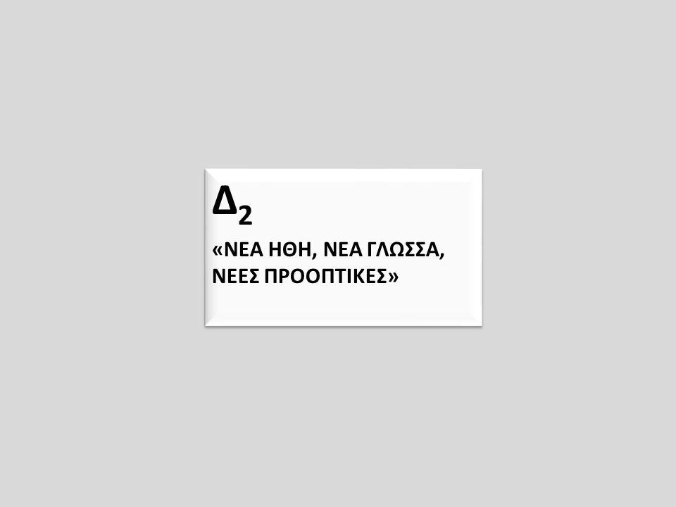 Δ 2 «ΝΕΑ ΗΘΗ, ΝΕΑ ΓΛΩΣΣΑ, ΝΕΕΣ ΠΡΟΟΠΤΙΚΕΣ» Δ 2 «ΝΕΑ ΗΘΗ, ΝΕΑ ΓΛΩΣΣΑ, ΝΕΕΣ ΠΡΟΟΠΤΙΚΕΣ»