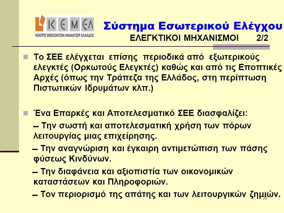 Σύστημα Εσωτερικού Ελέγχου ΕΛΕΓΚΤΙΚΟΙ ΜΗΧΑΝΙΣΜΟΙ 2/2 20  Το ΣΕΕ ελέγχεται επίσης περιοδικά από εξωτερικούς ελεγκτές (Ορκωτούς Ελεγκτές) καθώς και από τις Εποπτικές Αρχές (όπως την Τράπεζα της Ελλάδος, στη περίπτωση Πιστωτικών Ιδρυμάτων κλπ.)  Ένα Επαρκές και Αποτελεσματικό ΣΕΕ διασφαλίζει:  Την σωστή και αποτελεσματική χρήση των πόρων λειτουργίας μιας επιχείρησης.