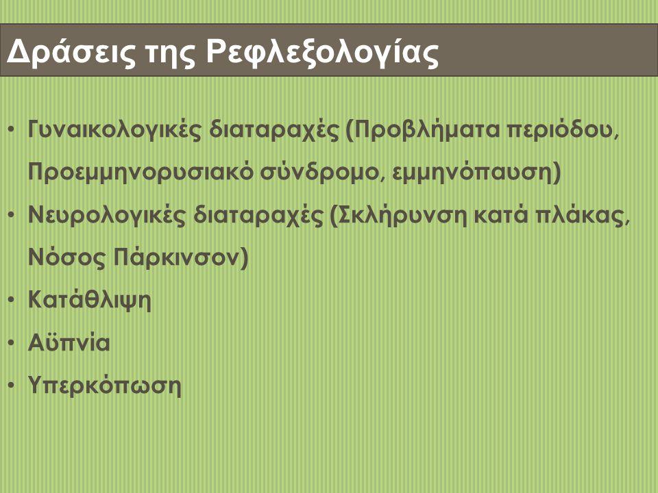 Δράσεις της Ρεφλεξολογίας • Γυναικολογικές διαταραχές (Προβλήματα περιόδου, Προεμμηνορυσιακό σύνδρομο, εμμηνόπαυση) • Νευρολογικές διαταραχές (Σκλήρυνση κατά πλάκας, Νόσος Πάρκινσον) • Κατάθλιψη • Αϋπνία • Υπερκόπωση