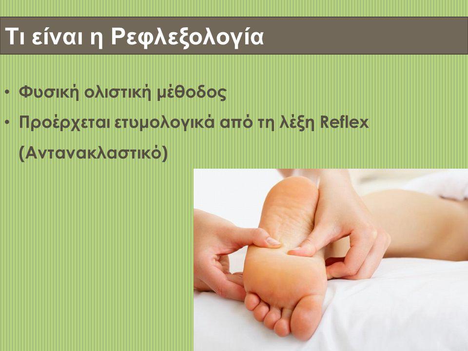 Τι είναι η Ρεφλεξολογία • Φυσική ολιστική μέθοδος • Προέρχεται ετυμολογικά από τη λέξη Reflex (Αντανακλαστικό)