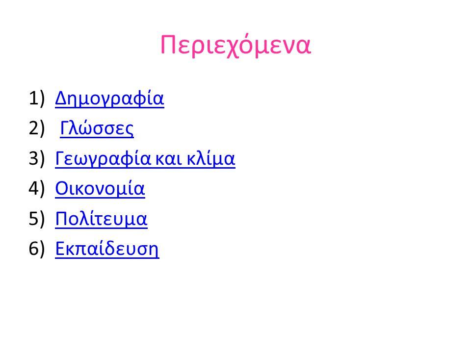 Περιεχόμενα 1)ΔημογραφίαΔημογραφία 2) ΓλώσσεςΓλώσσες 3)Γεωγραφία και κλίμαΓεωγραφία και κλίμα 4)ΟικονομίαΟικονομία 5)ΠολίτευμαΠολίτευμα 6)ΕκπαίδευσηΕκ