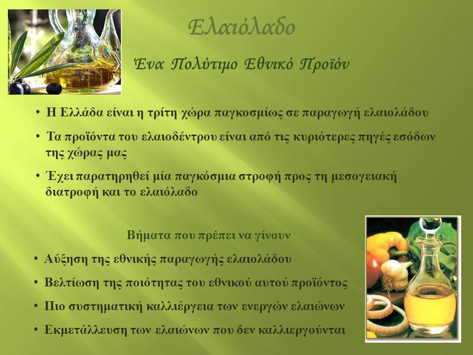 Ελαιόλαδο • Η Ελλάδα είναι η τρίτη χώρα παγκοσμίως σε παραγωγή ελαιολάδου • Τα προϊόντα του ελαιοδέντρου είναι από τις κυριότερες πηγές εσόδων της χώρ