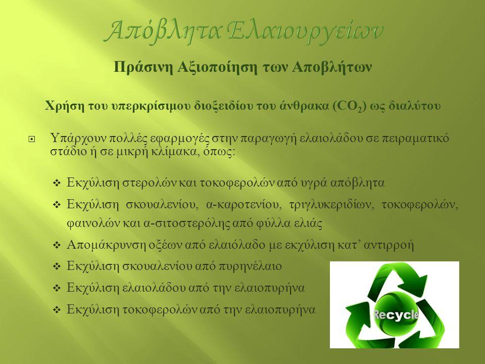 Πράσινη Αξιοποίηση των Αποβλήτων Χρήση του υπερκρίσιμου διοξειδίου του άνθρακα (CO 2 ) ως διαλύτου  Υπάρχουν πολλές εφαρμογές στην παραγωγή ελαιολάδο