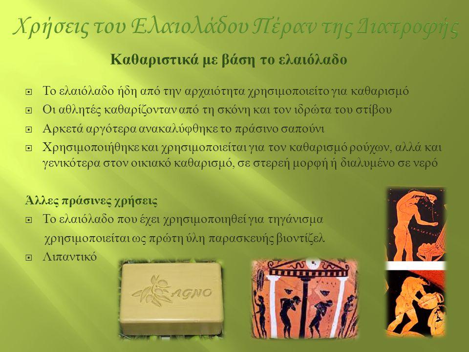  Το ελαιόλαδο ήδη από την αρχαιότητα χρησιμοποιείτο για καθαρισμό  Οι αθλητές καθαρίζονταν από τη σκόνη και τον ιδρώτα του στίβου  Αρκετά αργότερα