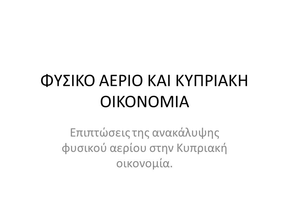 ΦΥΣΙΚΟ ΑΕΡΙΟ ΚΑΙ ΚΥΠΡΙΑΚΗ ΟΙΚΟΝΟΜΙΑ Επιπτώσεις της ανακάλυψης φυσικού αερίου στην Κυπριακή οικονομία.