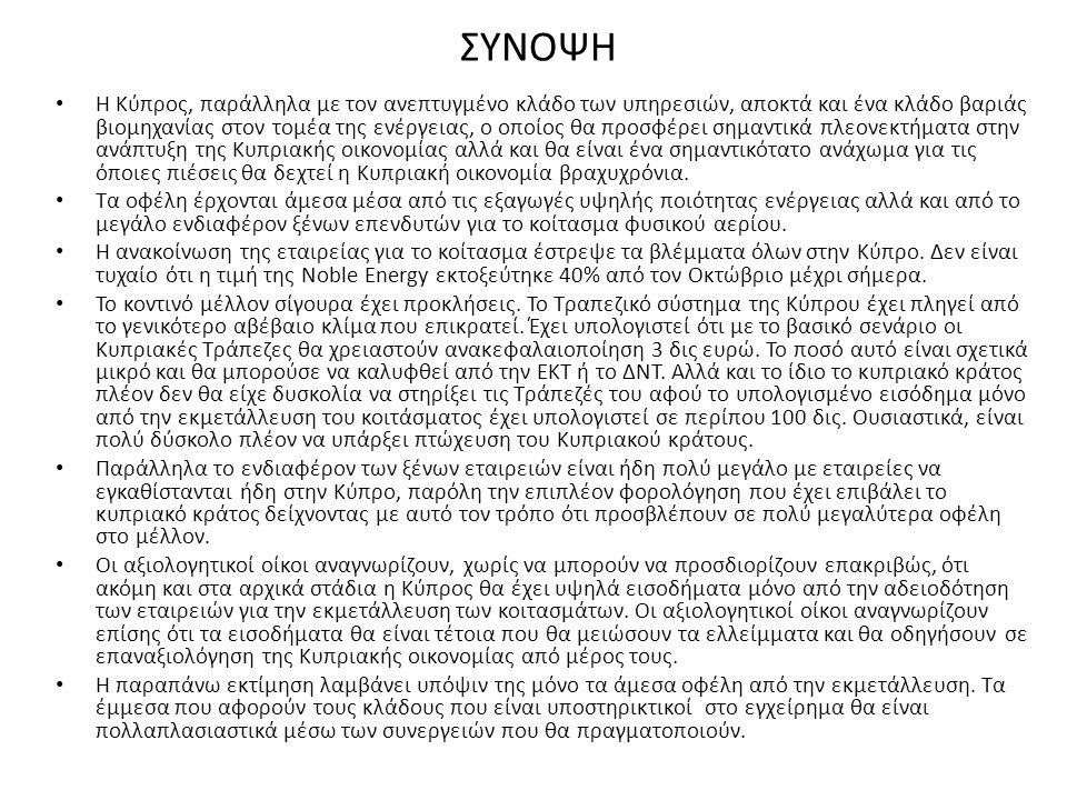 ΣΥΝΟΨΗ • Η Κύπρος, παράλληλα με τον ανεπτυγμένο κλάδο των υπηρεσιών, αποκτά και ένα κλάδο βαριάς βιομηχανίας στον τομέα της ενέργειας, ο οποίος θα προσφέρει σημαντικά πλεονεκτήματα στην ανάπτυξη της Κυπριακής οικονομίας αλλά και θα είναι ένα σημαντικότατο ανάχωμα για τις όποιες πιέσεις θα δεχτεί η Κυπριακή οικονομία βραχυχρόνια.