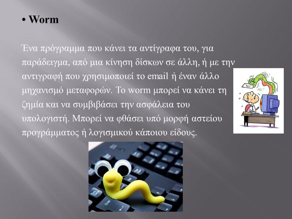 • Worm Ένα πρόγραμμα που κάνει τα αντίγραφα του, για παράδειγμα, από μια κίνηση δίσκων σε άλλη, ή με την αντιγραφή που χρησιμοποιεί το email ή έναν άλ