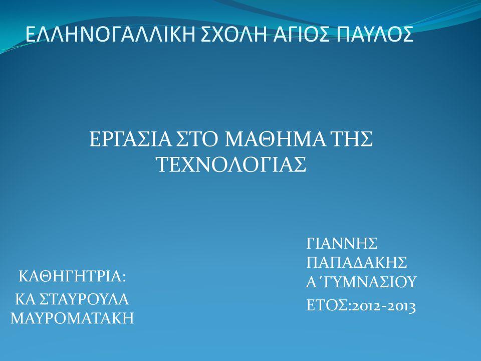 ΕΛΛΗΝΟΓΑΛΛΙΚΗ ΣΧΟΛΗ ΑΓΙΟΣ ΠΑΥΛΟΣ ΚΑΘΗΓΗΤΡΙΑ: ΚΑ ΣΤΑΥΡΟΥΛΑ ΜΑΥΡΟΜΑΤΑΚΗ ΓΙΑΝΝΗΣ ΠΑΠΑΔΑΚΗΣ Α΄ΓΥΜΝΑΣΙΟΥ ΕΤΟΣ:2012-2013 ΕΡΓΑΣΙΑ ΣΤΟ ΜΑΘΗΜΑ ΤΗΣ ΤΕΧΝΟΛΟΓΙΑΣ