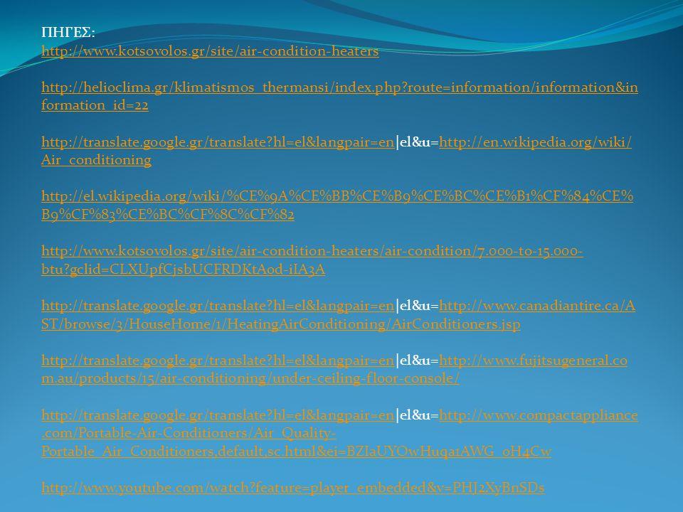 ΠΗΓΕΣ: http://www.kotsovolos.gr/site/air-condition-heaters http://helioclima.gr/klimatismos_thermansi/index.php?route=information/information&in formation_id=22 http://translate.google.gr/translate?hl=el&langpair=en|el&u=http://en.wikipedia.org/wiki/ Air_conditioning http://el.wikipedia.org/wiki/%CE%9A%CE%BB%CE%B9%CE%BC%CE%B1%CF%84%CE% B9%CF%83%CE%BC%CF%8C%CF%82 http://www.kotsovolos.gr/site/air-condition-heaters/air-condition/7.000-to-15.000- btu?gclid=CLXUpfCjsbUCFRDKtAod-iIA3A http://translate.google.gr/translate?hl=el&langpair=en|el&u=http://www.canadiantire.ca/A ST/browse/3/HouseHome/1/HeatingAirConditioning/AirConditioners.jsp http://translate.google.gr/translate?hl=el&langpair=en|el&u=http://www.fujitsugeneral.co m.au/products/15/air-conditioning/under-ceiling-floor-console/ http://translate.google.gr/translate?hl=el&langpair=en|el&u=http://www.compactappliance.com/Portable-Air-Conditioners/Air_Quality- Portable_Air_Conditioners,default,sc.html&ei=BZIaUYOwHuqa1AWG_oH4Cw http://www.youtube.com/watch?feature=player_embedded&v=PHJ2XyBnSDs http://www.kotsovolos.gr/site/air-condition-heaters http://helioclima.gr/klimatismos_thermansi/index.php?route=information/information&in formation_id=22 http://translate.google.gr/translate?hl=el&langpair=enhttp://en.wikipedia.org/wiki/ Air_conditioning http://el.wikipedia.org/wiki/%CE%9A%CE%BB%CE%B9%CE%BC%CE%B1%CF%84%CE% B9%CF%83%CE%BC%CF%8C%CF%82 http://www.kotsovolos.gr/site/air-condition-heaters/air-condition/7.000-to-15.000- btu?gclid=CLXUpfCjsbUCFRDKtAod-iIA3A http://translate.google.gr/translate?hl=el&langpair=enhttp://www.canadiantire.ca/A ST/browse/3/HouseHome/1/HeatingAirConditioning/AirConditioners.jsp http://translate.google.gr/translate?hl=el&langpair=enhttp://www.fujitsugeneral.co m.au/products/15/air-conditioning/under-ceiling-floor-console/ http://translate.google.gr/translate?hl=el&langpair=enhttp://www.compactappliance.com/Portable-Air-Conditioners/Air_Quality- Portable_Air_Conditioners,default,sc.html&ei=BZI