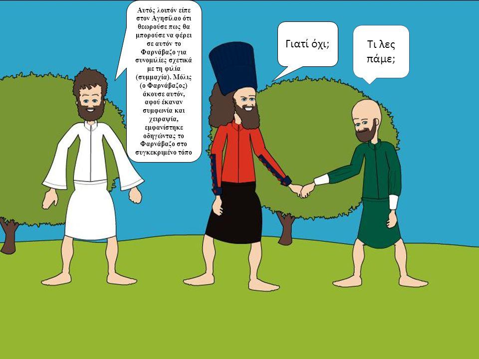 Αυτός λοιπόν είπε στον Αγησίλαο ότι θεωρούσε πως θα μπορούσε να φέρει σε αυτόν το Φαρνάβαζο για συνομιλίες σχετικά με τη φιλία (συμμαχία). Μόλις (ο Φα