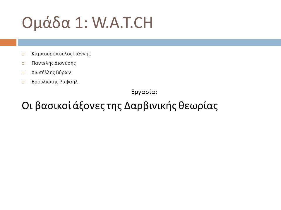 Ομάδα 1 : W.A.T.CH  Καμπουρόπουλος Γιάννης  Παντελής Διονύσης  Χιωτέλλης Βύρων  Βρουλιώτης Ραφαήλ Εργασία : Οι βασικοί άξονες της Δαρβινικής θεωρί