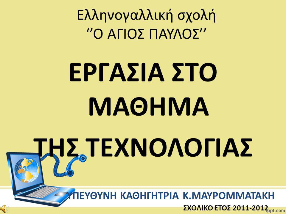 Ελληνογαλλική σχολή ''Ο ΑΓΙΟΣ ΠΑΥΛΟΣ'' ΥΠΕΥΘΥΝΗ ΚΑΘΗΓΗΤΡΙΑ Κ.ΜΑΥΡΟΜΜΑΤΑΚΗ ΣΧΟΛΙΚΟ ΕΤΟΣ 2011-2012 ΕΡΓΑΣΙΑ ΣΤΟ ΜΑΘΗΜΑ ΤΗΣ ΤΕΧΝΟΛΟΓΙΑΣ