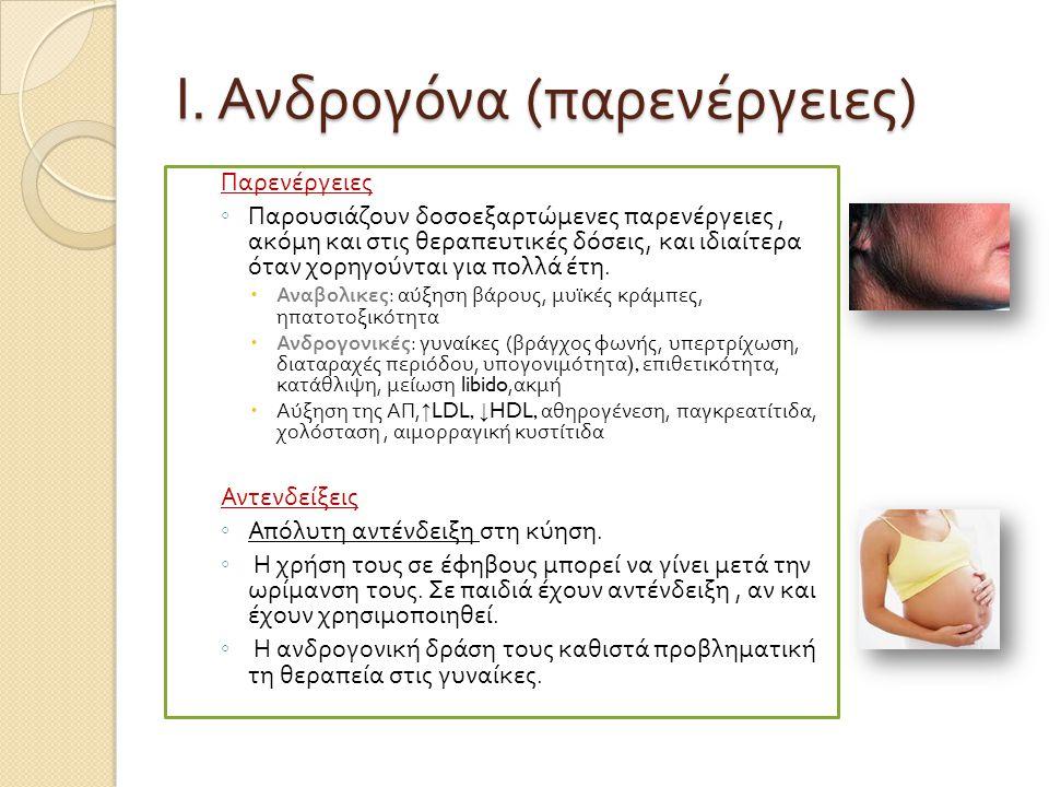 Ι. Ανδρογόνα ( παρενέργειες ) Παρενέργειες ◦ Παρουσιάζουν δοσοεξαρτώμενες π αρενέργειες, ακόμη και στις θερα π ευτικές δόσεις, και ιδιαίτερα όταν χορη
