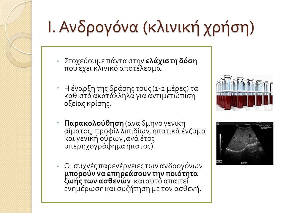 Ι. Ανδρογόνα ( κλινική χρήση ) ◦ Στοχεύουμε π άντα στην ελάχιστη δόση π ου έχει κλινικό α π οτέλεσμα. ◦ Η έναρξη της δράσης τους (1-2 μέρες ) τα καθισ