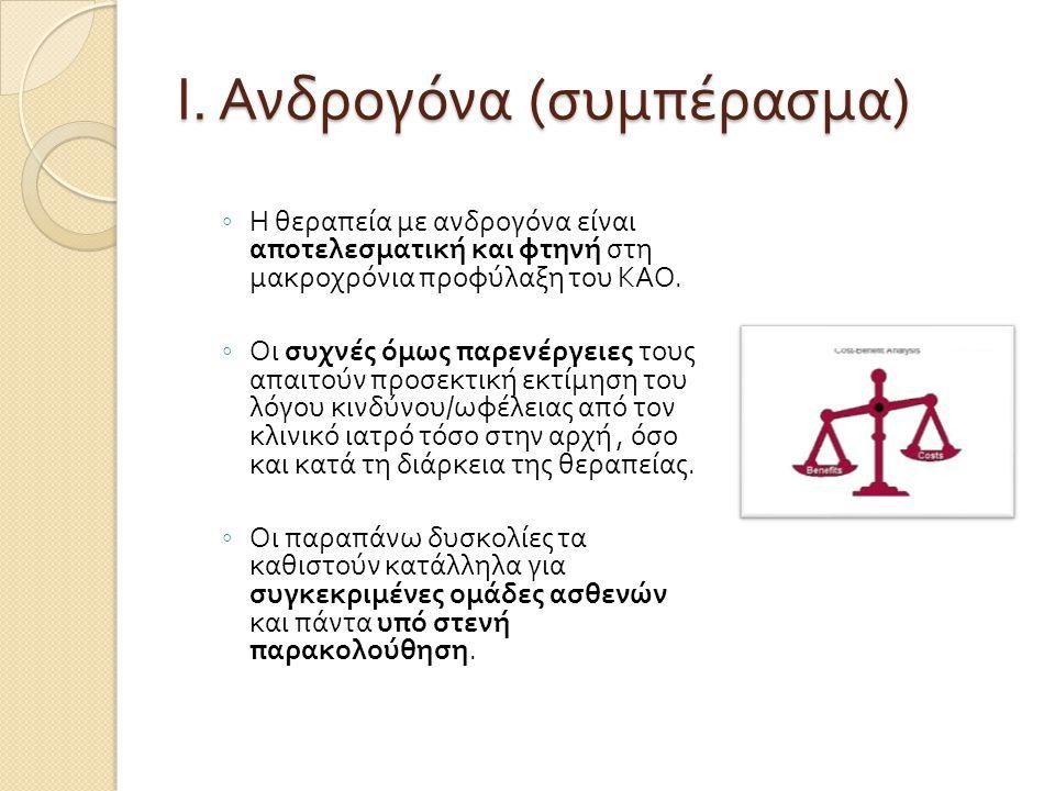 Ι. Ανδρογόνα ( συμπέρασμα ) ◦ Η θεραπεία με ανδρογόνα είναι αποτελεσματική και φτηνή στη μακροχρόνια προφύλαξη του ΚΑΟ. ◦ Οι συχνές όμως παρενέργειες