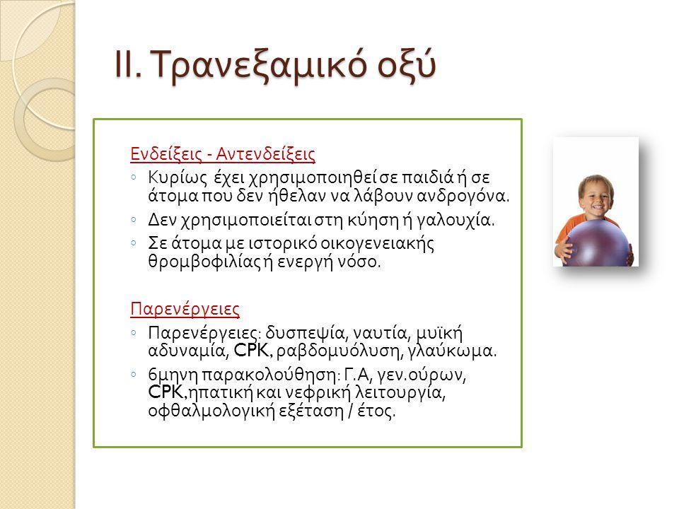 ΙΙ. Τρανεξαμικό οξύ Ενδείξεις - Αντενδείξεις ◦ Κυρίως έχει χρησιμο π οιηθεί σε π αιδιά ή σε άτομα π ου δεν ήθελαν να λάβουν ανδρογόνα. ◦ Δεν χρησιμο π