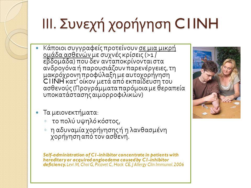 ΙΙΙ. Συνεχή χορήγηση C1INH  Κά π οιοι συγγραφείς π ροτείνουν σε μια μικρή ομάδα ασθενών με συχνές κρίσεις (>1 / εβδομάδα ) π ου δεν αντα π οκρίνονται