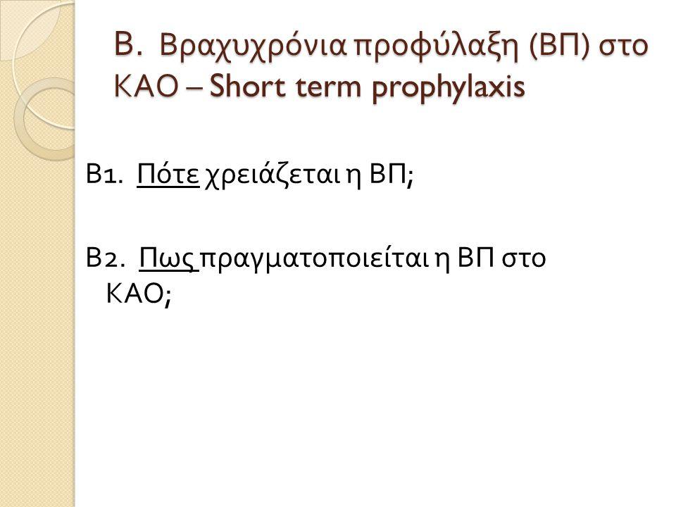 Β. Βραχυχρόνια προφύλαξη ( ΒΠ ) στο ΚΑΟ – Short term prophylaxis Β 1. Πότε χρειάζεται η ΒΠ ; Β 2. Πως πραγματοποιείται η ΒΠ στο ΚΑΟ ;