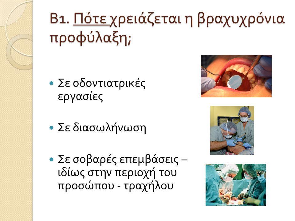 Β 1. Πότε χρειάζεται η βραχυχρόνια προφύλαξη ;  Σε οδοντιατρικές εργασίες  Σε διασωλήνωση  Σε σοβαρές επεμβάσεις – ιδίως στην περιοχή του προσώπου