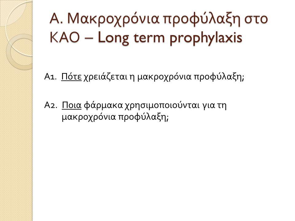 Α. Μακροχρόνια προφύλαξη στο ΚΑΟ – Long term prophylaxis Α 1. Πότε χρειάζεται η μακροχρόνια προφύλαξη ; Α 2. Ποια φάρμακα χρησιμοποιούνται για τη μακρ