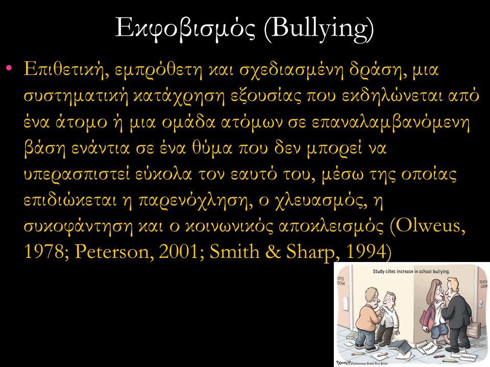 Εκφοβισμός (Bullying) •Eπιθετική, εμπρόθετη και σχεδιασμένη δράση, μια συστηματική κατάχρηση εξουσίας που εκδηλώνεται από ένα άτομο ή μια ομάδα ατόμων σε επαναλαμβανόμενη βάση ενάντια σε ένα θύμα που δεν μπορεί να υπερασπιστεί εύκολα τον εαυτό του, μέσω της οποίας επιδιώκεται η παρενόχληση, ο χλευασμός, η συκοφάντηση και ο κοινωνικός αποκλεισμός (Olweus, 1978; Peterson, 2001; Smith & Sharp, 1994)