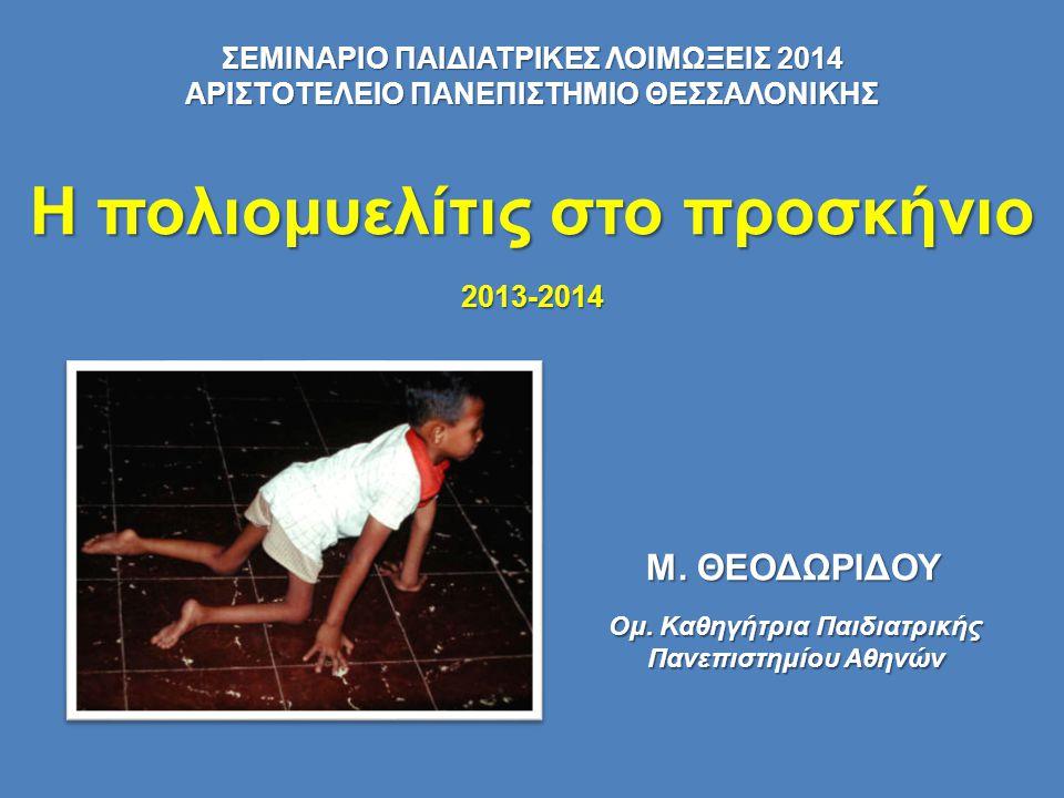 Η πολιομυελίτις στο προσκήνιο 2013-2014 Ομ. Καθηγήτρια Παιδιατρικής Πανεπιστημίου Αθηνών Μ. ΘΕΟΔΩΡΙΔΟΥ ΣΕΜΙΝΑΡΙΟ ΠΑΙΔΙΑΤΡΙΚΕΣ ΛΟΙΜΩΞΕΙΣ 2014 ΑΡΙΣΤΟΤΕΛ