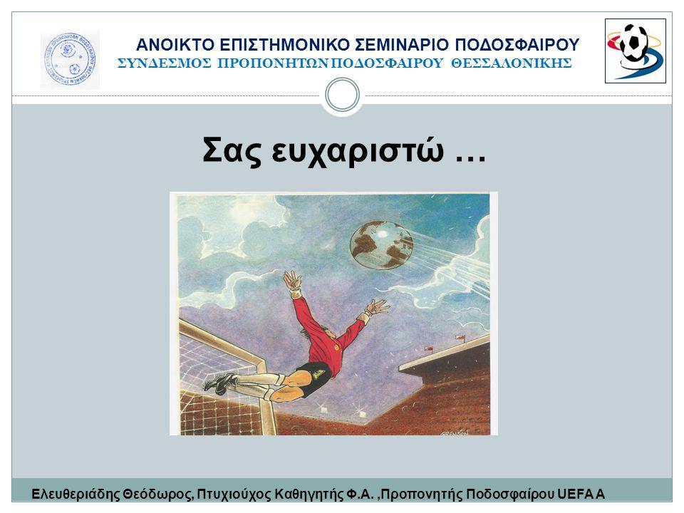 Σας ευχαριστώ … Ελευθεριάδης Θεόδωρος, Πτυχιούχος Καθηγητής Φ.Α.,Προπονητής Ποδοσφαίρου UEFA Α ΑΝΟΙΚΤΟ ΕΠΙΣΤΗΜΟΝΙΚΟ ΣΕΜΙΝΑΡΙΟ ΠΟΔΟΣΦΑΙΡΟΥ ΣΥΝΔΕΣΜΟΣ ΠΡ