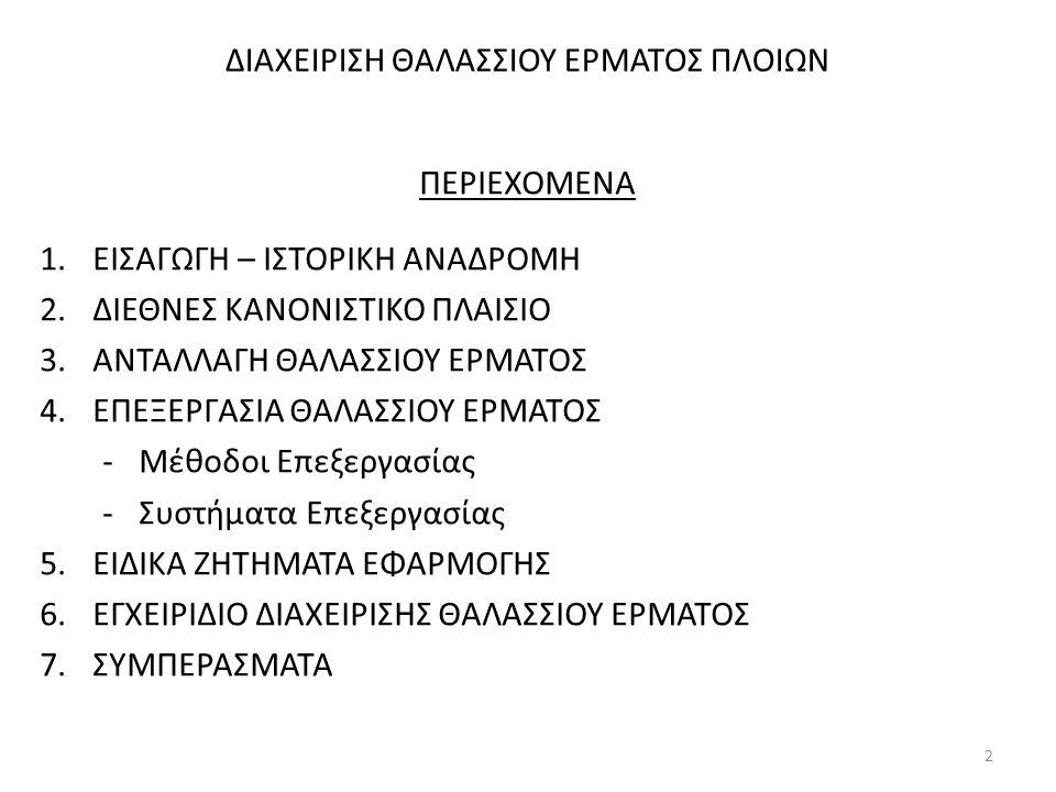 ΔΙΑΧΕΙΡΙΣΗ ΘΑΛΑΣΣΙΟΥ ΕΡΜΑΤΟΣ ΠΛΟΙΩΝ ΠΕΡΙΕΧΟΜΕΝΑ 1.ΕΙΣΑΓΩΓΗ – ΙΣΤΟΡΙΚΗ ΑΝΑΔΡΟΜΗ 2.ΔΙΕΘΝΕΣ ΚΑΝΟΝΙΣΤΙΚΟ ΠΛΑΙΣΙΟ 3.ΑΝΤΑΛΛΑΓΗ ΘΑΛΑΣΣΙΟΥ ΕΡΜΑΤΟΣ 4.ΕΠΕΞΕΡΓΑΣ