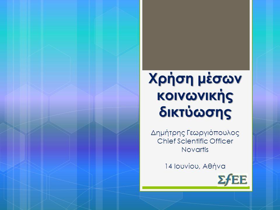 Χρήση μέσων κοινωνικής δικτύωσης Χρήση μέσων κοινωνικής δικτύωσης Δημήτρης Γεωργιόπουλος Chief Scientific Officer Novartis 14 Ιουνίου, Αθήνα
