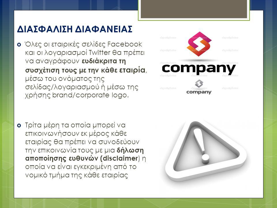 ΔΙΑΣΦΑΛΙΣΗ ΔΙΑΦΑΝΕΙΑΣ  Όλες οι εταιρικές σελίδες Facebook και οι λογαριασμοί Twitter θα πρέπει να αναγράφουν ευδιάκριτα τη συσχέτιση τους με την κάθε εταιρία, μέσω του ονόματος της σελίδας/λογαριασμού ή μέσω της χρήσης brand/corporate logo.