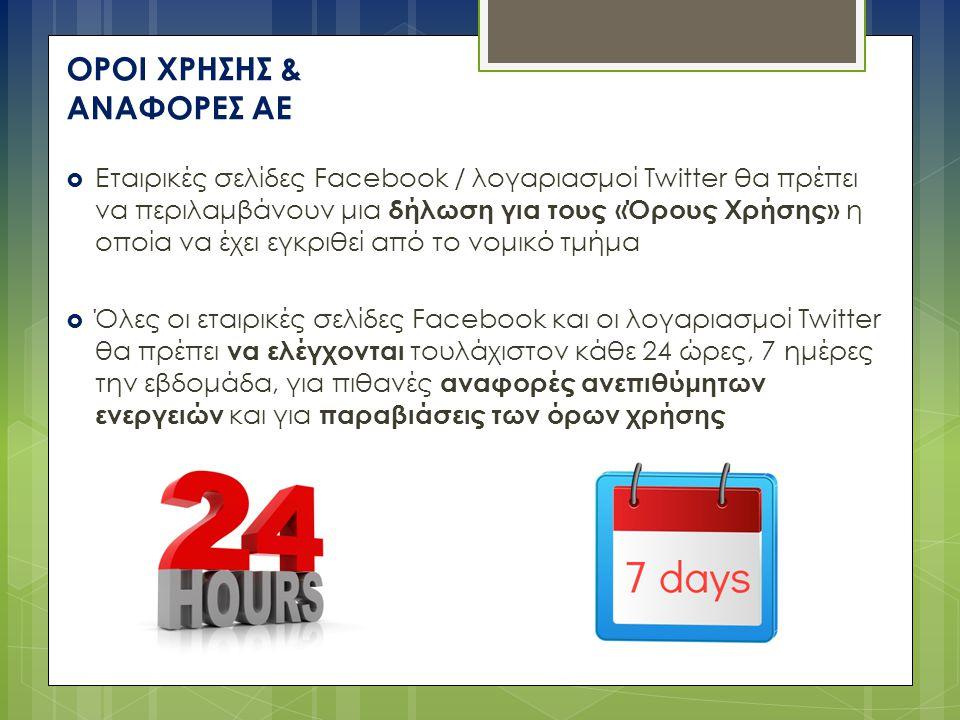 ΟΡΟΙ ΧΡΗΣΗΣ & ΑΝΑΦΟΡΕΣ ΑΕ  Εταιρικές σελίδες Facebook / λογαριασμοί Twitter θα πρέπει να περιλαμβάνουν μια δήλωση για τους «Όρους Χρήσης» η οποία να έχει εγκριθεί από το νομικό τμήμα  Όλες οι εταιρικές σελίδες Facebook και οι λογαριασμοί Twitter θα πρέπει να ελέγχονται τουλάχιστον κάθε 24 ώρες, 7 ημέρες την εβδομάδα, για πιθανές αναφορές ανεπιθύμητων ενεργειών και για παραβιάσεις των όρων χρήσης